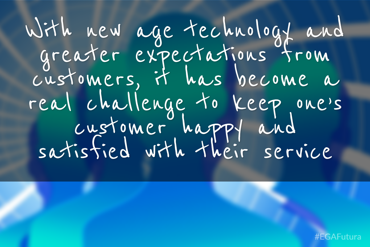 With new age technology and greater expectations from customers, it has become a real challenge to keep one's customer happy and satisfied with their service