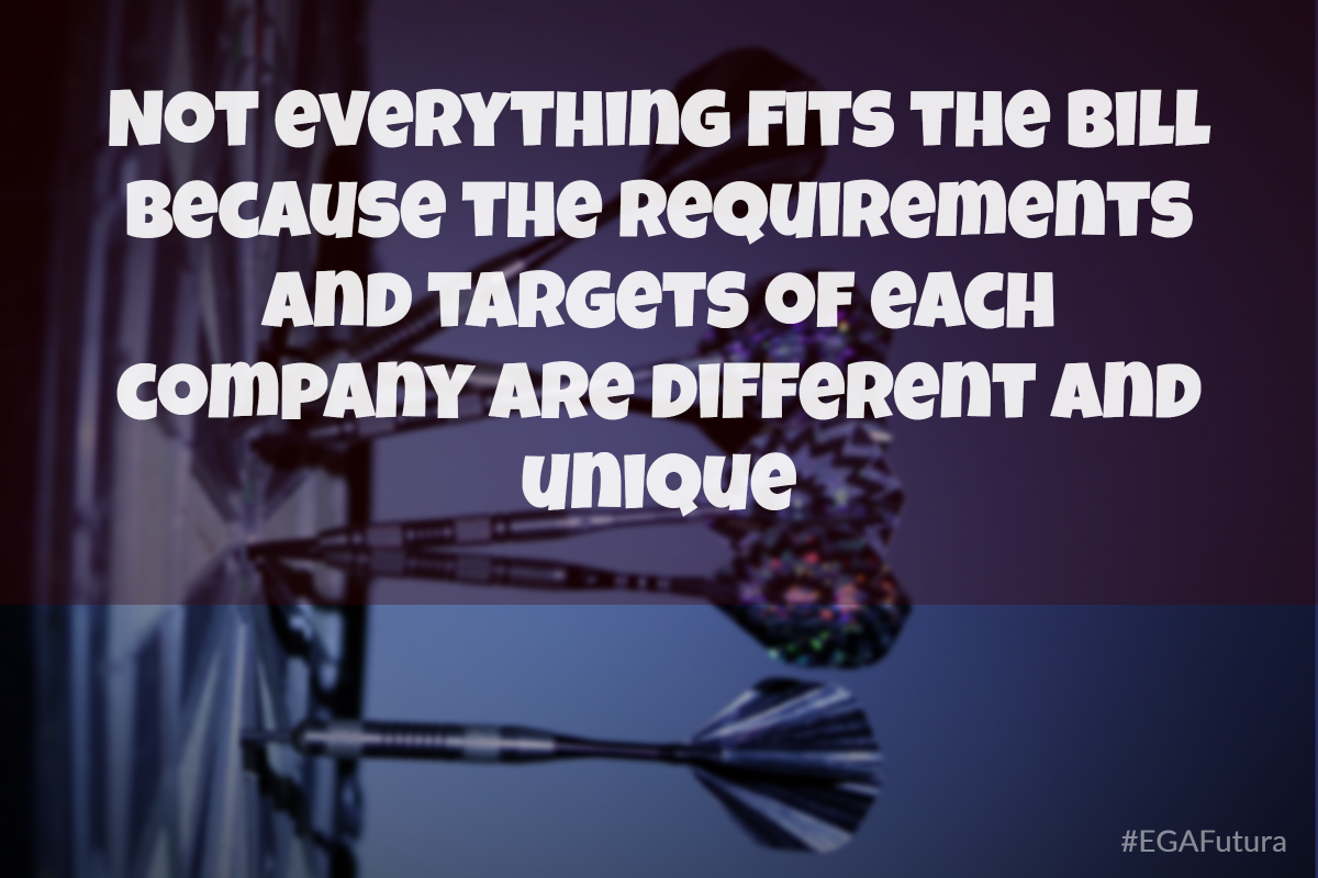 not everything fits the bill because the requirements and targets of each company are different and unique