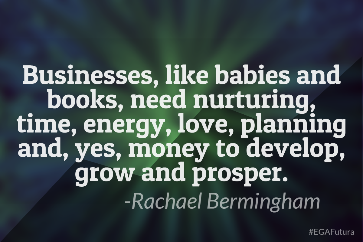 Businesses, like babies and books, need nurturing, time, energy, love, planning and, yes, money to develop grow and prosper- Rachael Bermingham