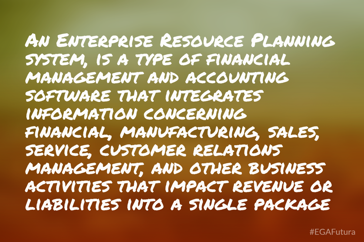 an Enterprise Resource Planning system, is a type of financial management and accounting software that integrates information concerning financial, manufacturing, sales, service, customer relations management, and other business activities that impact revenue or liabilities into a single package