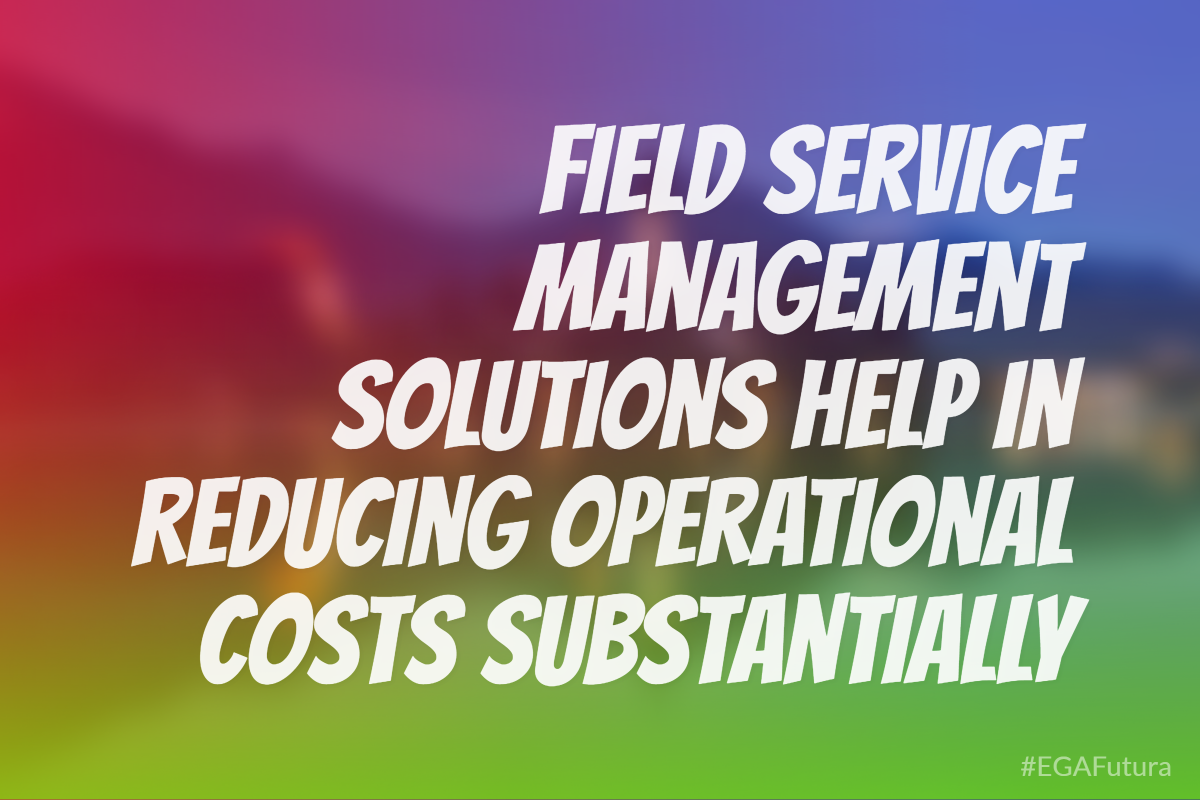 Field service management solutions help in reducing operational cost substantially