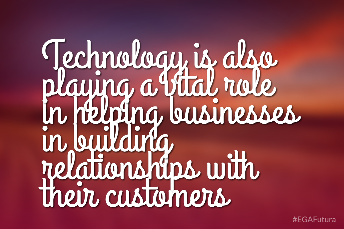 Technology is also playing a vital role in helping businesses in building relationships with their customers