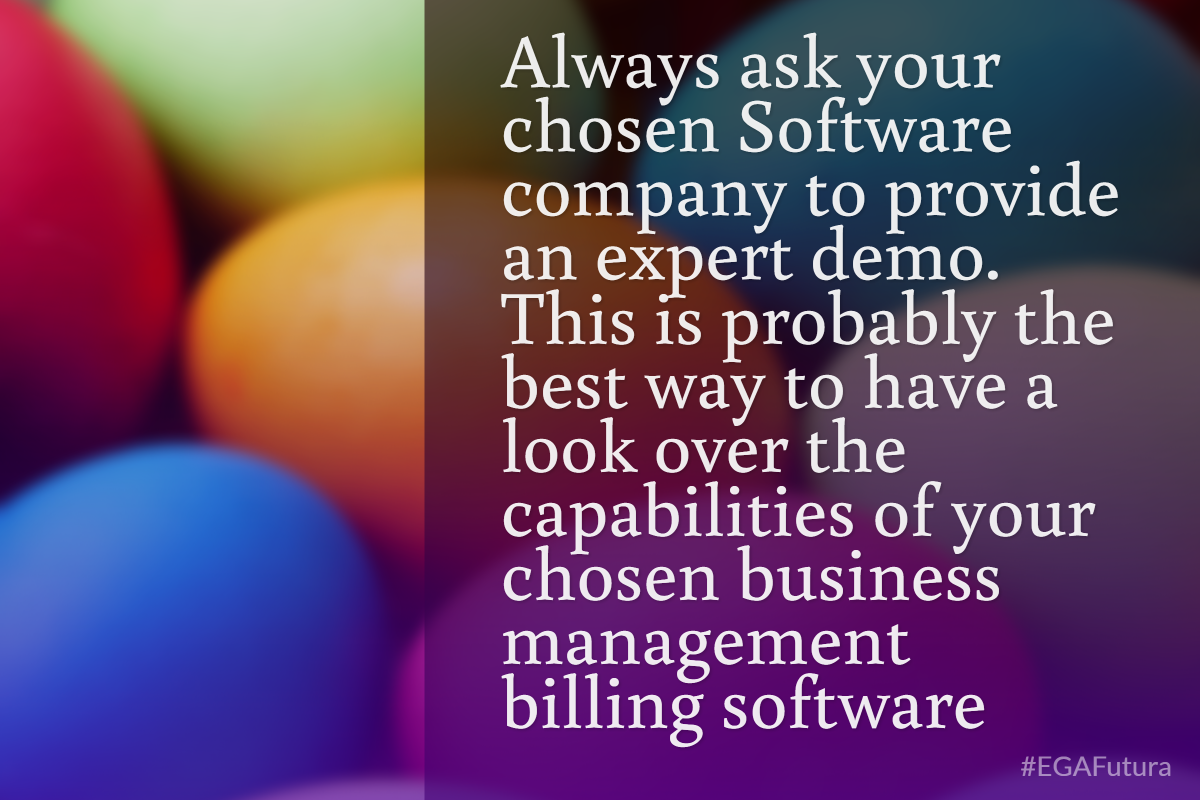 always ask your chosen company to provide an expert demo. This is probably the best way to have a look over the capabilities of your chosen business management billing software