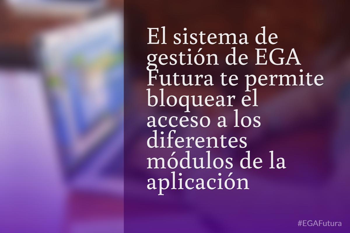 El sistema de gestión de EGA Futura te permite bloquear el acceso a los diferentes módulos de la aplicación