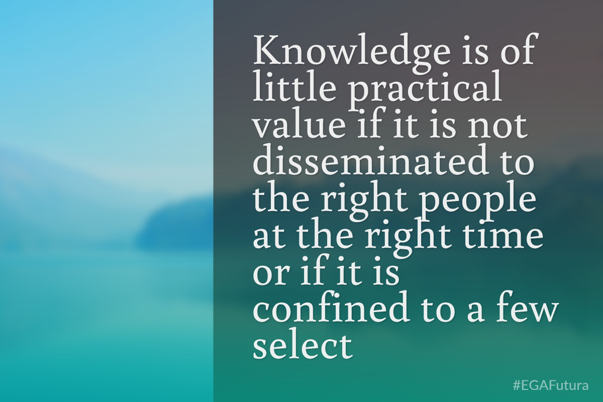 Knowledge is of little practical value if it is not disseminated to the right people at the right time or if it is confined to a few select