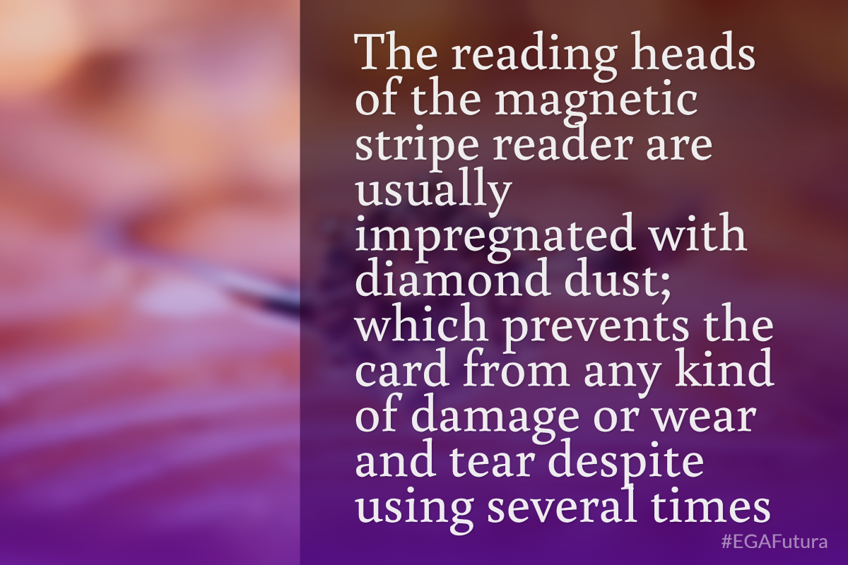 The reading heads of the magnetic stripe reader are usually impregnated with diamond dust; which prevents the card from any kind of damage or wear and tear despite using several times