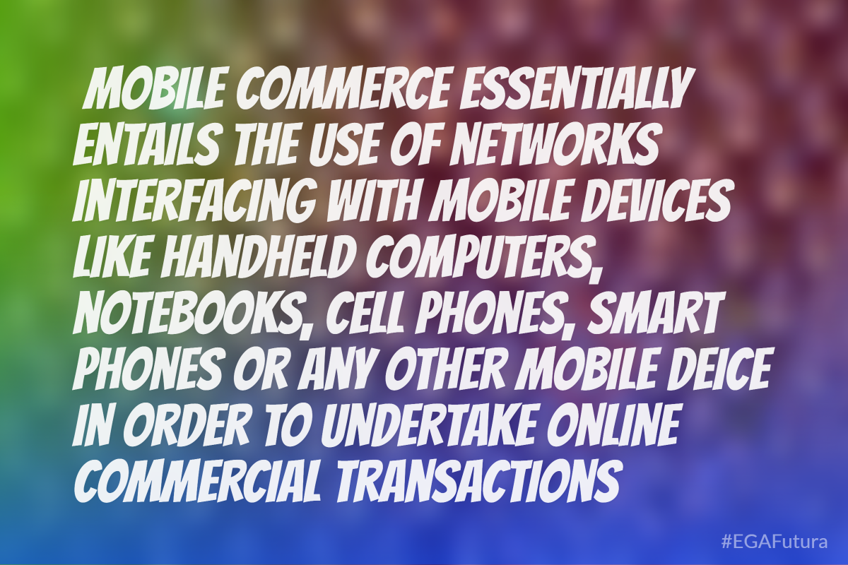 Mobile Commerce essentially entails the use of networks interfacing with mobile devices like handheld computers, notebooks, cell phones, smart phones or any other mobile deice in order to undertake online commercial transactions