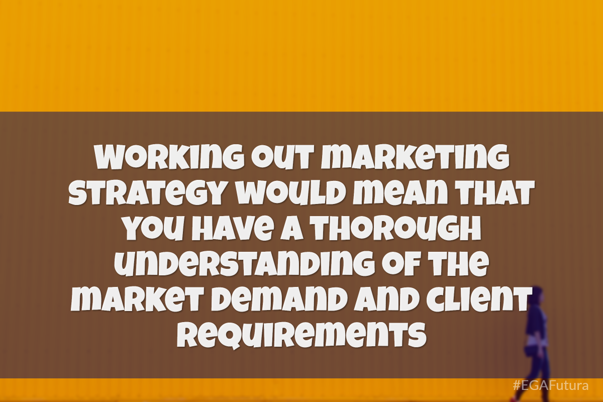 Working out marketing strategy would mean that you have a thorough understanding of the market demand and client requirements. This will again depend on the relationship that the business company cultivates with its customers