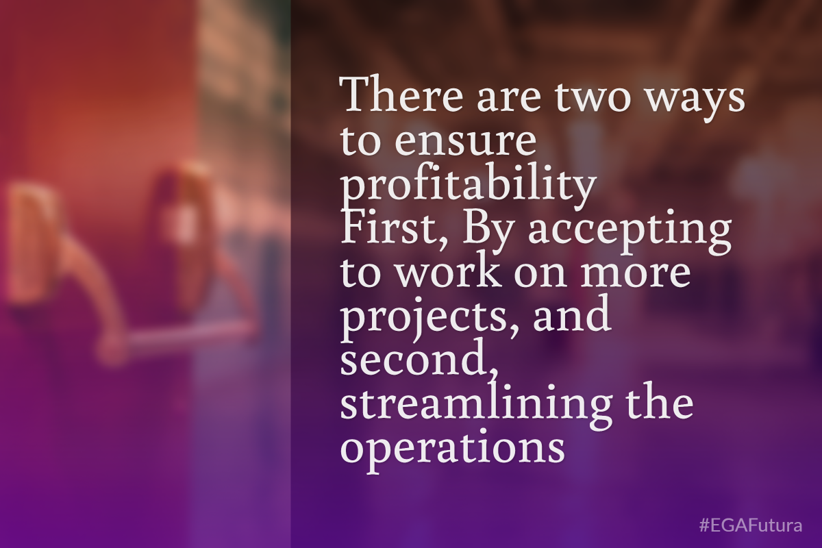 There are two ways to ensure profitability. First – By accepting to work on more projects, and second – streamlining the operations.