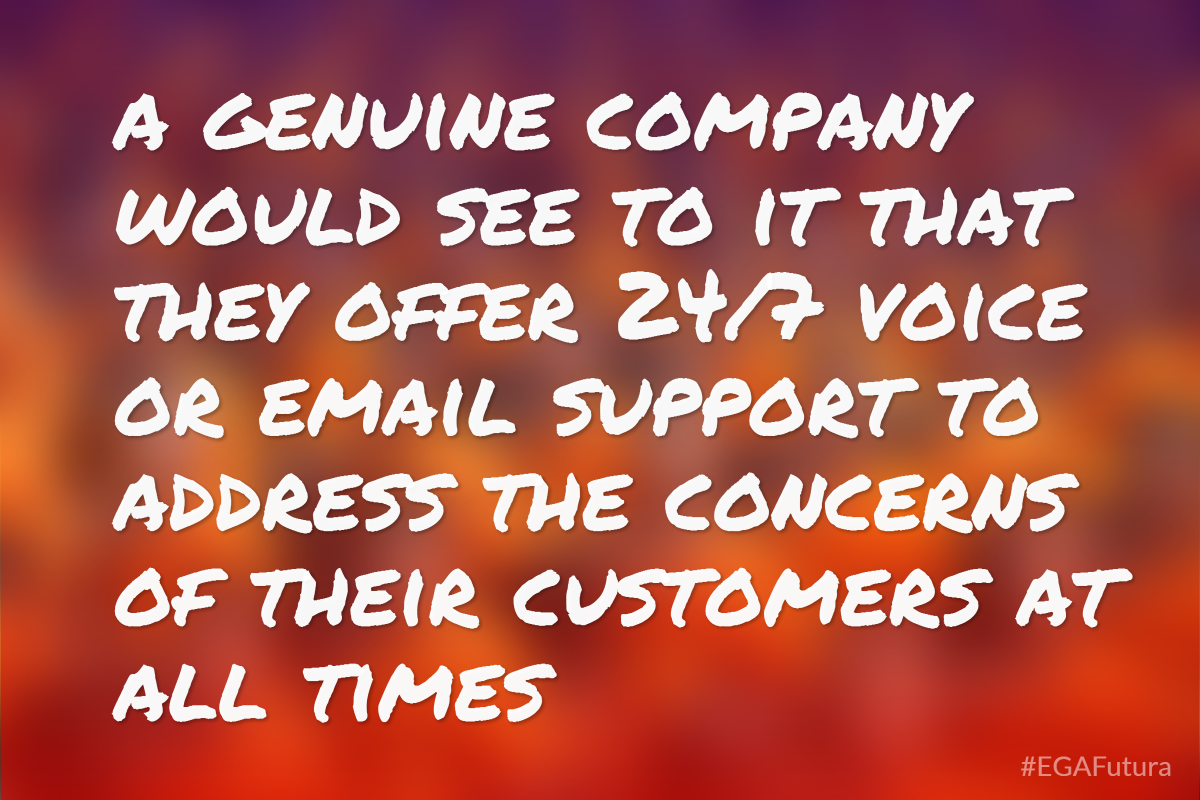A genuine company would see to it that they offer 24/7 voice or email support to address the concerns of their customers at all times
