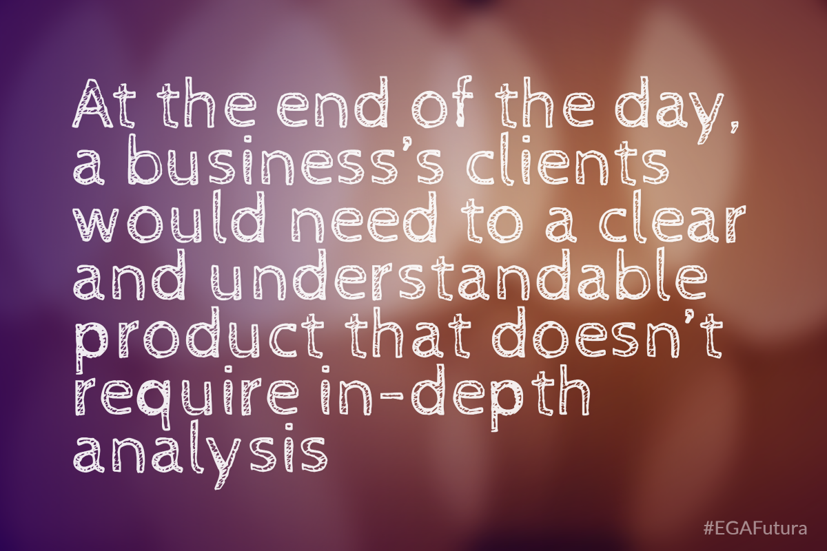At the end of the day, a business's clients would need to a clear and understandable product that doesn't require in-depth analysis.