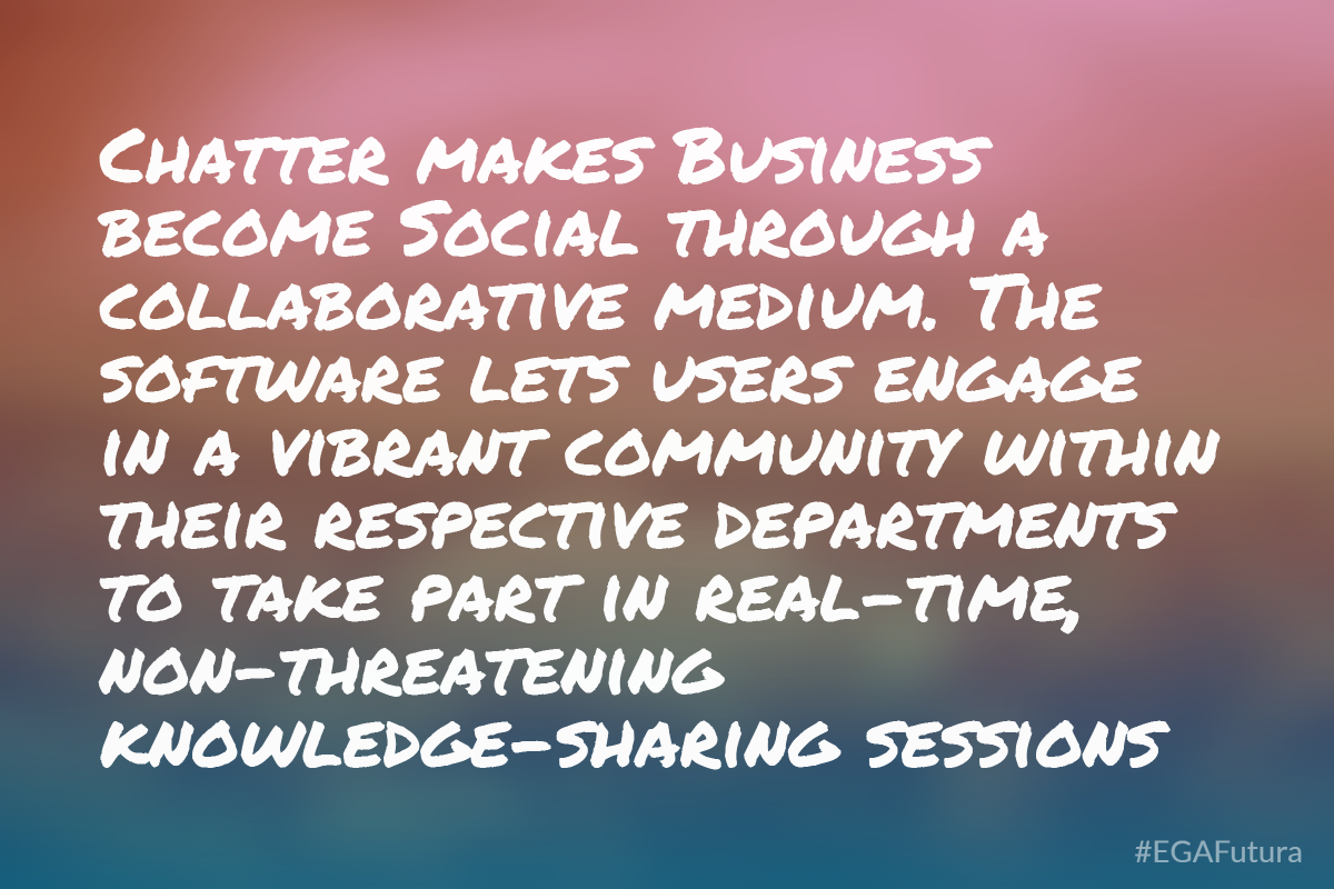 Chatter makes Business become Social through a collaborative medium. The software lets users engage in a vibrant community within their respective departments to take part in real-time, non-threatening knowledge-sharing sessions.