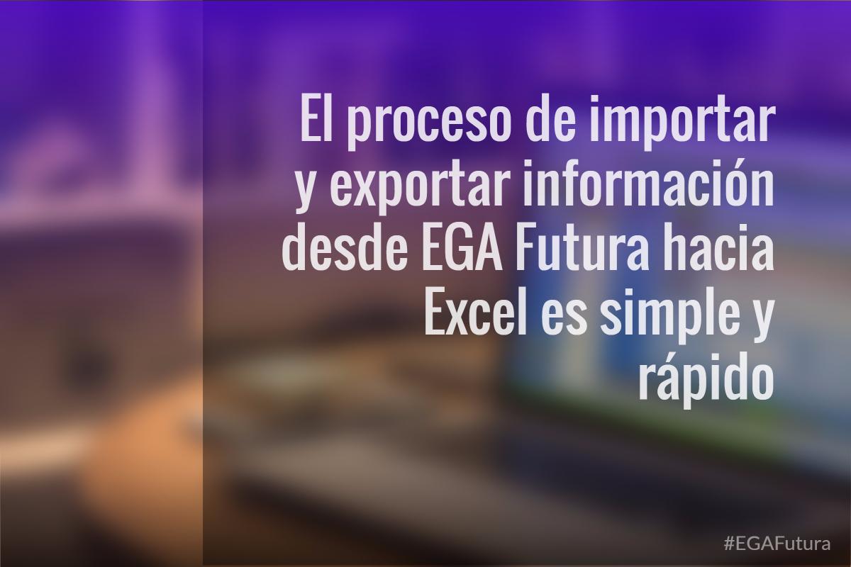 El proceso de importar y exportar información desde EGA Futura hacia Excel es simple y rápido