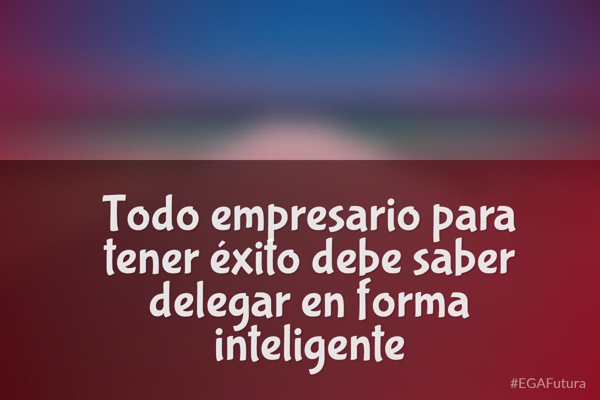 Todo empresario para tener éxito debe saber delegar en forma inteligente