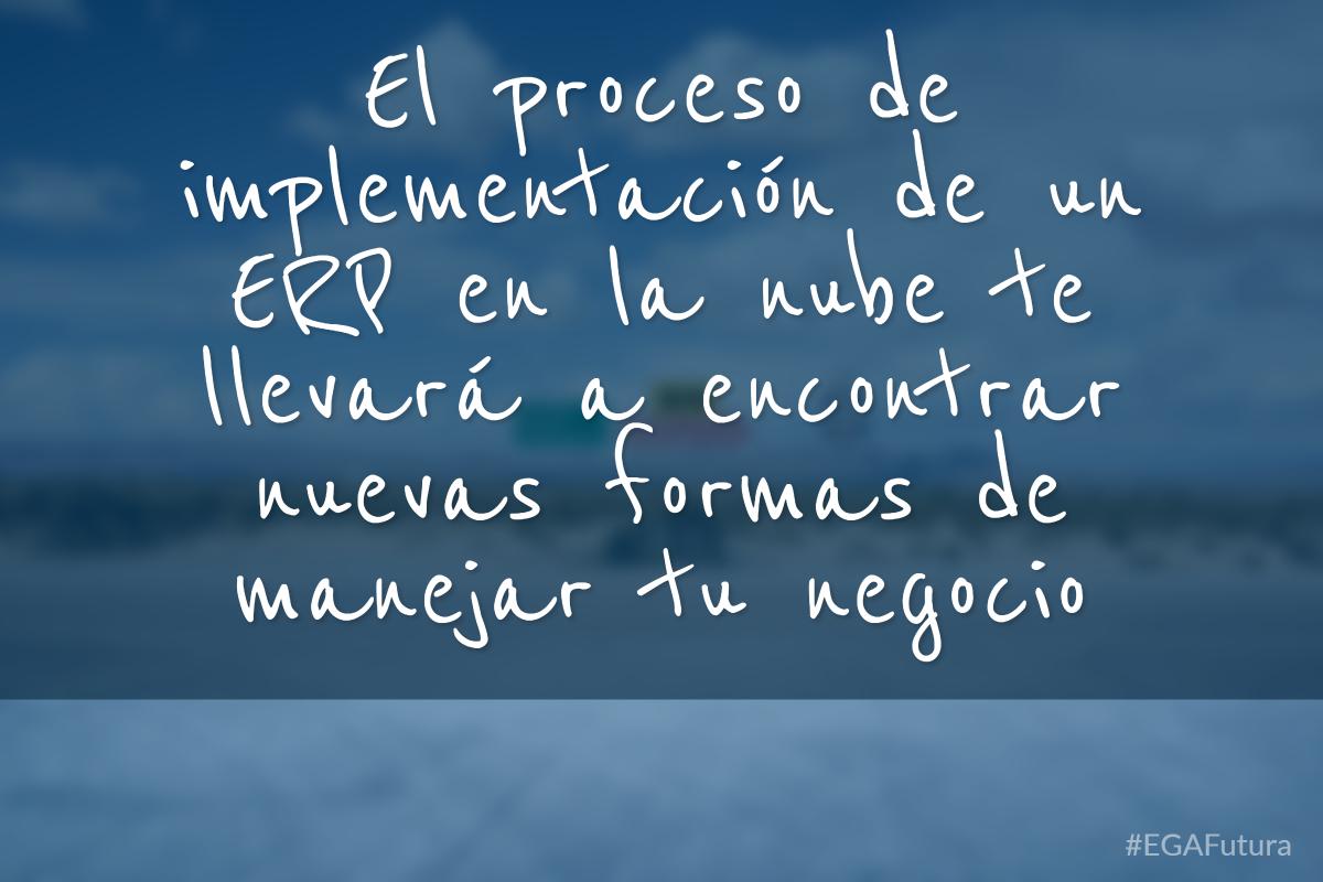 El proceso de implementación de un ERP en la nube te llevará a encontrar nuevas formas de manejar tu negocio