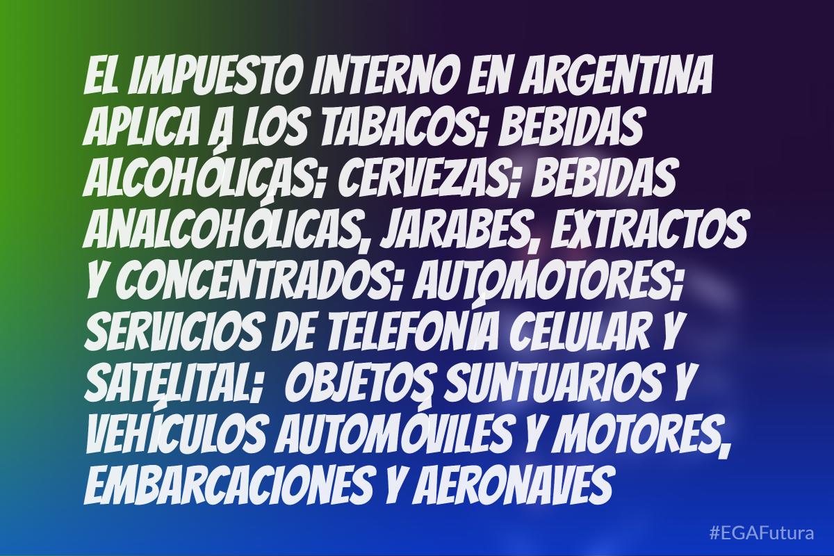El impuesto interno en argentina aplica a los tabacos; bebidas alcohólicas; cervezas; bebidas analcohólicas, jarabes, extractos y concentrados; aumotores; servicios de telefonía celular y satelital; objetos suntuarios y vehículos automóviles y motores, embarcaciones y aeronaves