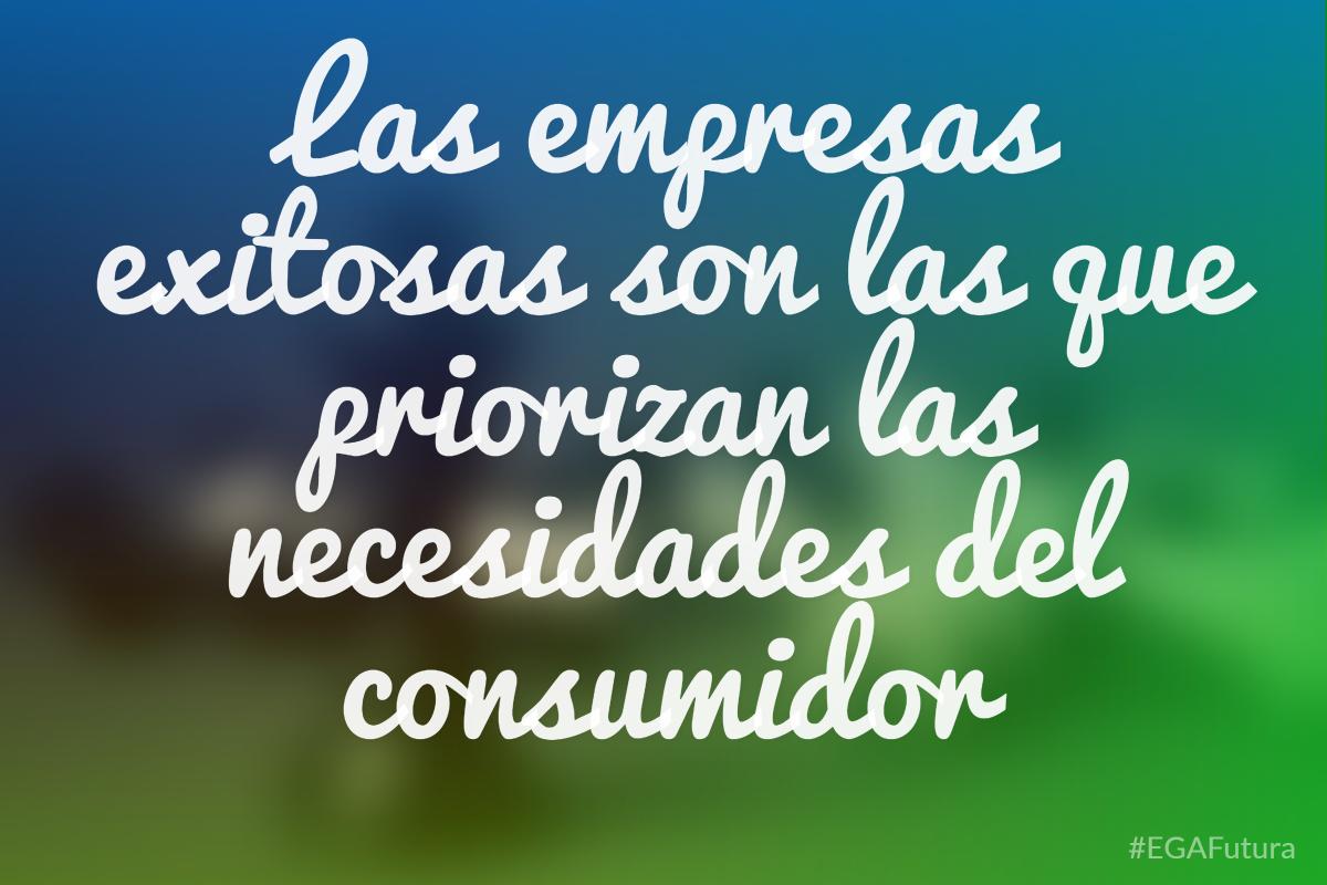 Las empresas exitosas son las que priorizan las necesidades del consumidor