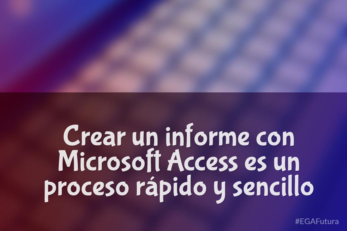 Crear un informe con Microsoft Access es un proceso rápido y sencillo