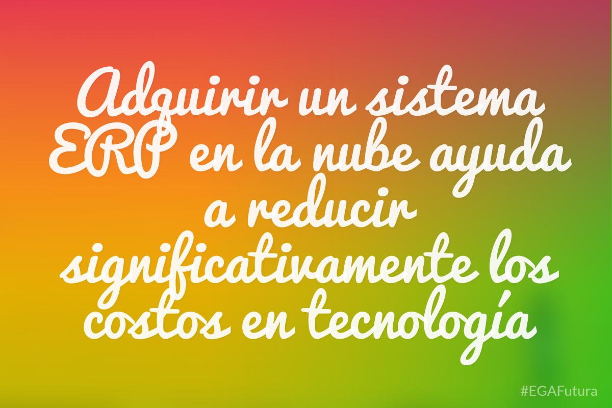 Adquirir un sistema ERP en la nube ayuda a reducir significativemente los costos en tecnología