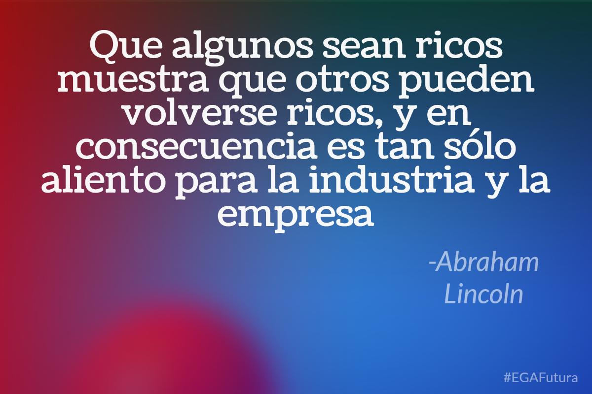Que algunos sean ricos muestra que otros pueden volverse ricos, y en consecuencia es tan sólo aliento para la industria y la empresa - Abraham Lincoln
