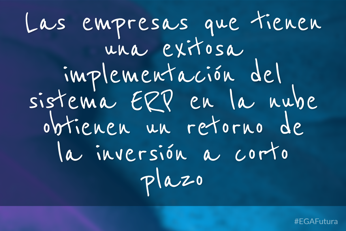 Las empresas que tienen una exitosa implementación del sistema ERP en la nube obtienen un retorno de inversión a corto plazo