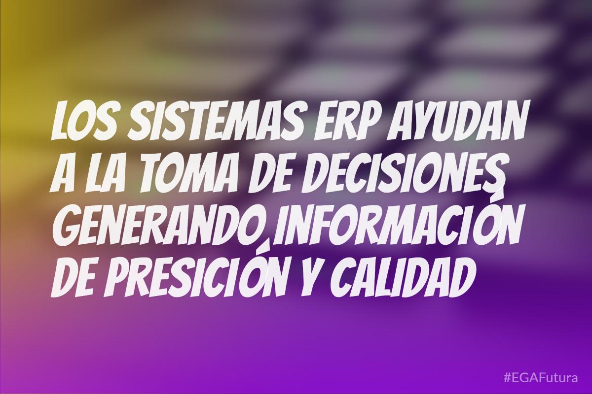 Los sistemas ERP ayudan a la toma de decisiones generando información de presición y calidad