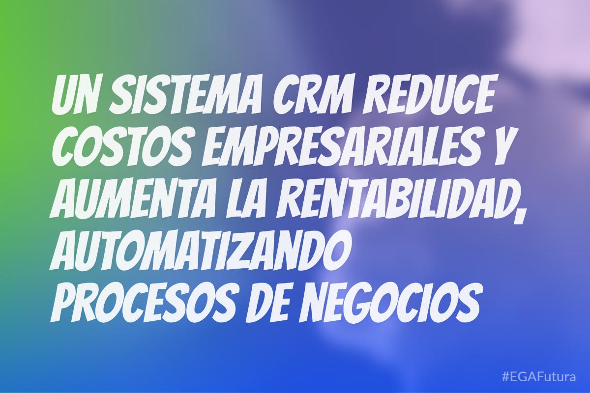 Un sistema CRM reduce costos empresariales y aumenta la rentabilidad, automatizando procesos de negocios