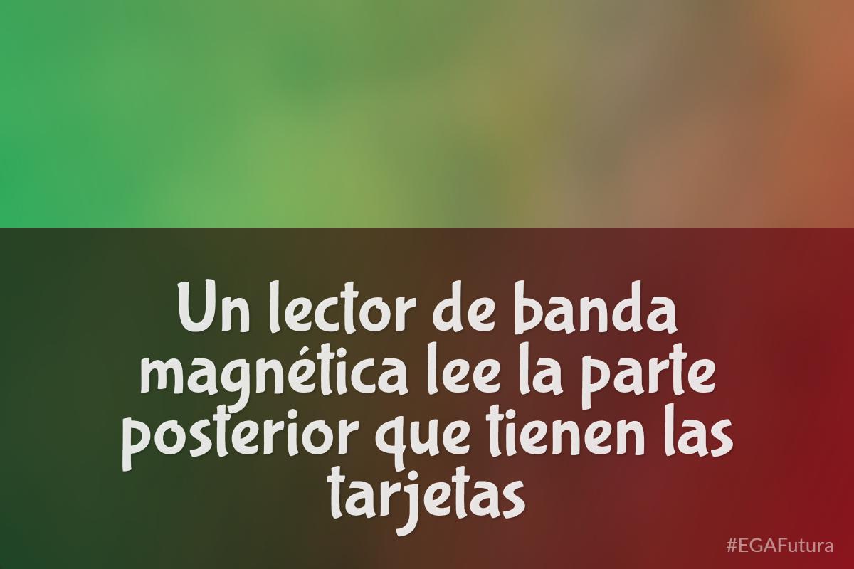 Un lector de banda magnética lee la parte posterior que tienen las tarjetas