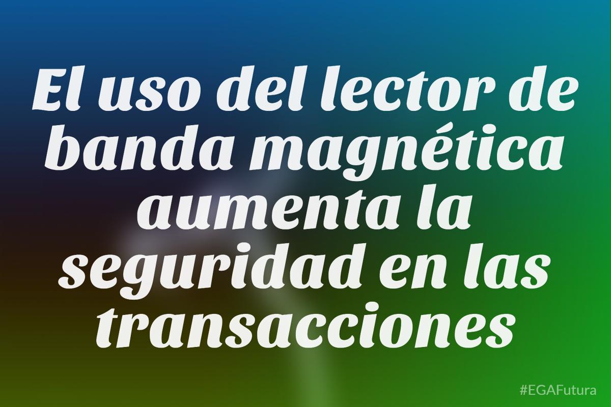 El uso del lector de banda magnética aumenta la seguridad en las transacciones
