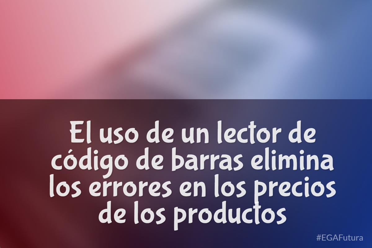 El de  un lector de codigo de barras elimina los errores en los precios de los productos