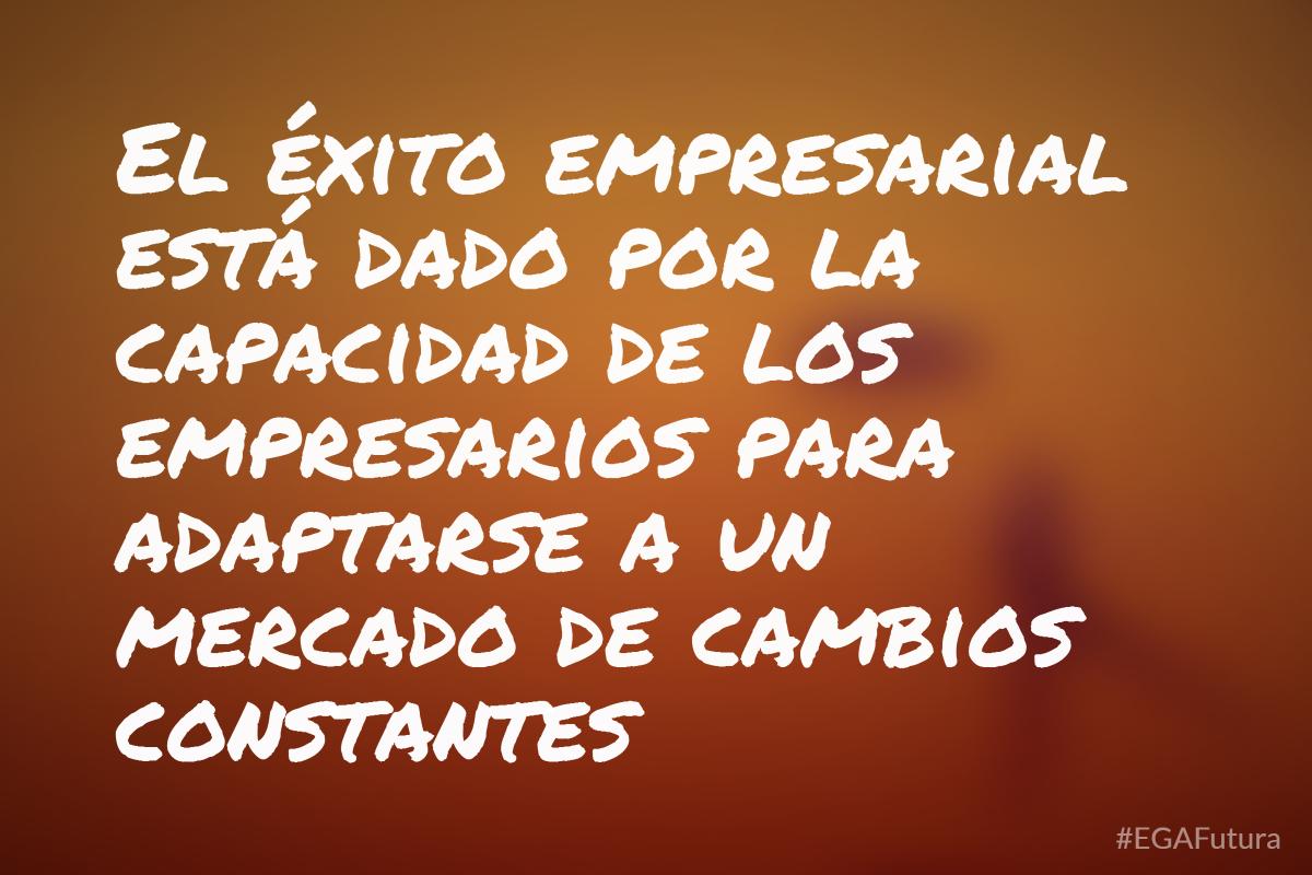 El éxito empresarial está dado por la capacidad de los empresarios para adaptarse a un mercado de cambios constantes