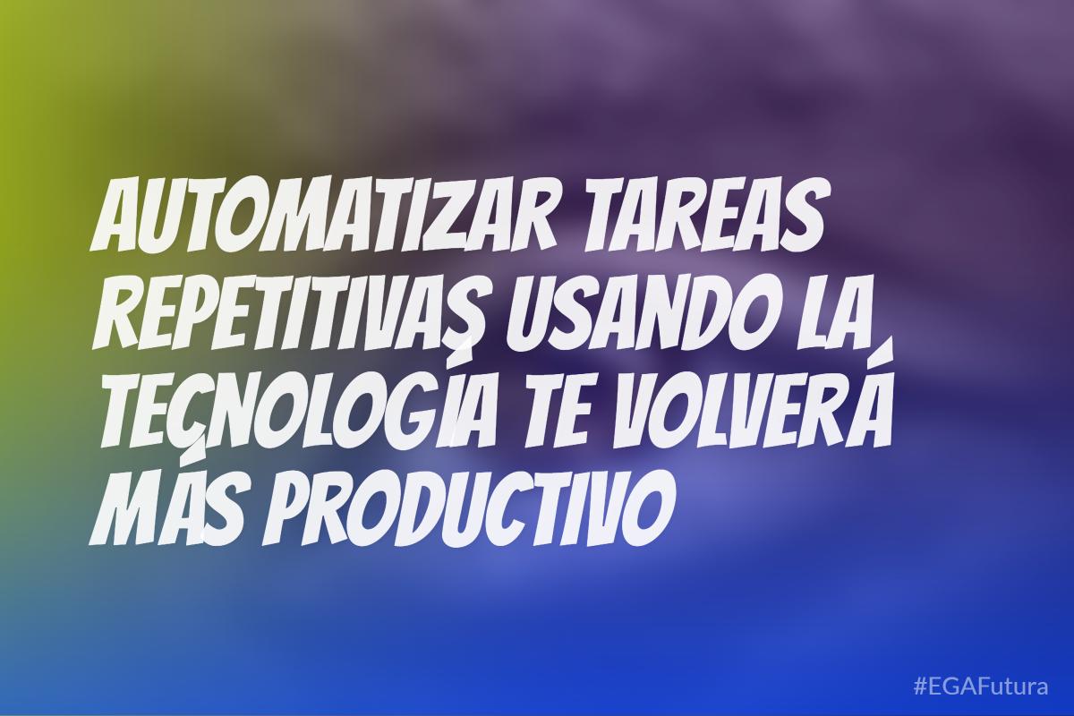 Automatizando tareas repetitivas usando la tecnología te volverá más productivo