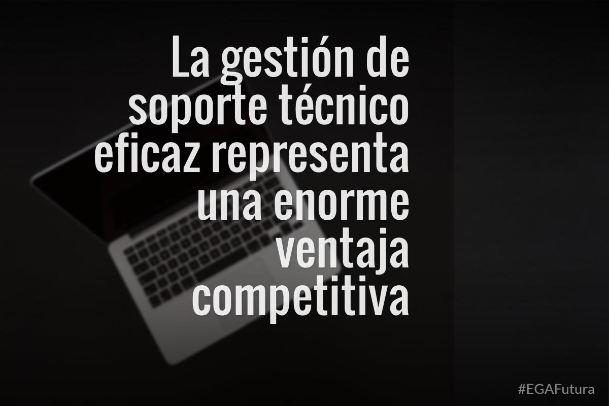 La gestión de soporte técnico eficaz representa una enorme ventaja competitiva