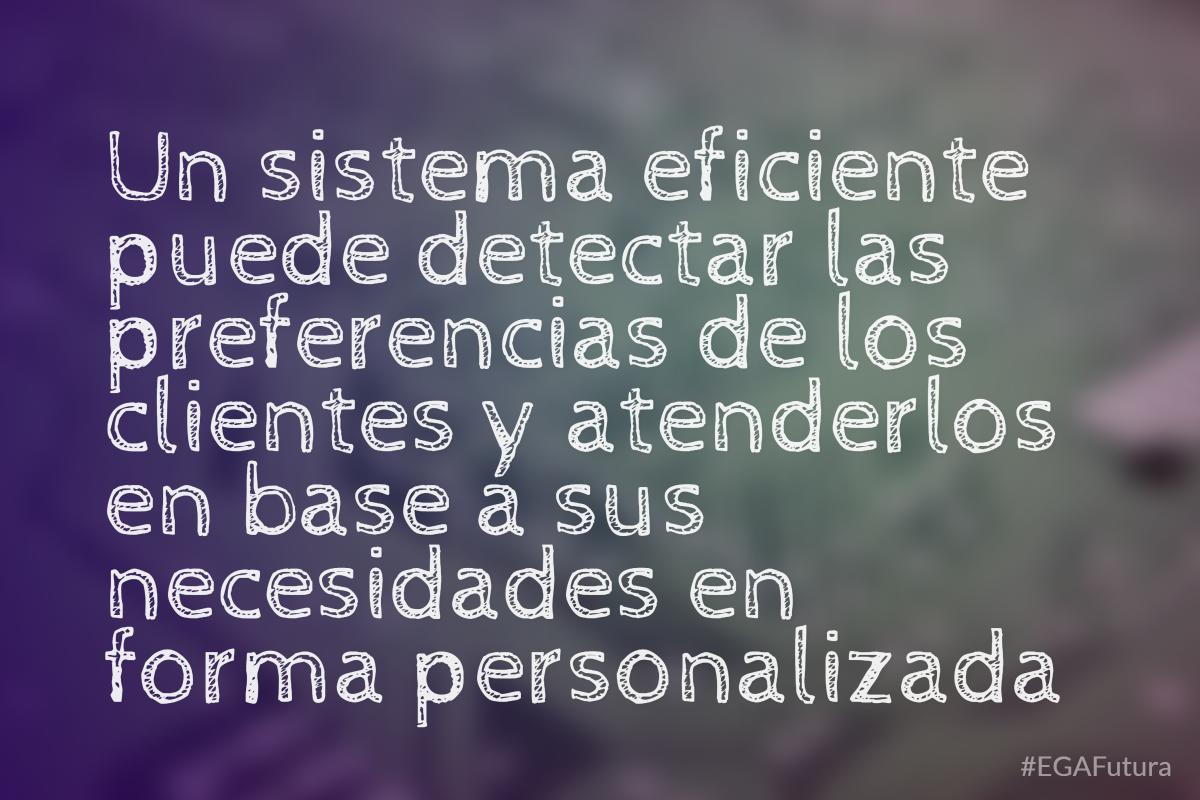 Un sistema eficiente puede detectar las preferencias de los clientes y atenderlos en base a sus necesidades en forma personalizada