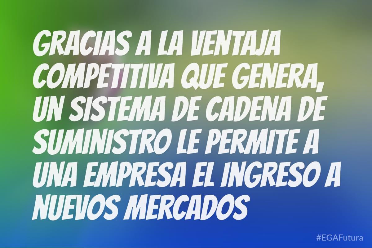 Gracias a la ventaja competitiva que genera, un sistema de cadena de suministro le permite a una empresa el ingreso a nuevos mercados