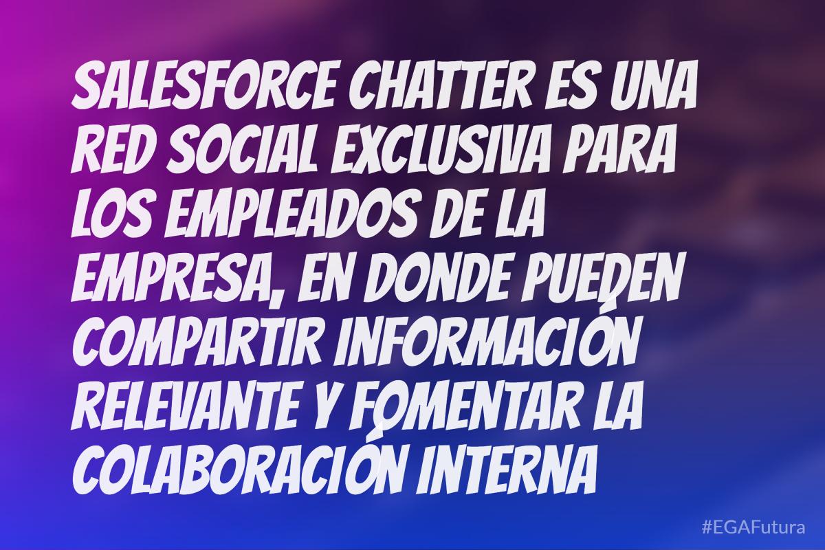 Salesforce Chatter es una red solcial exclusiva para los empleados de la empresa, en donde pueden copartir información relevante y fomentar la colaboración interna