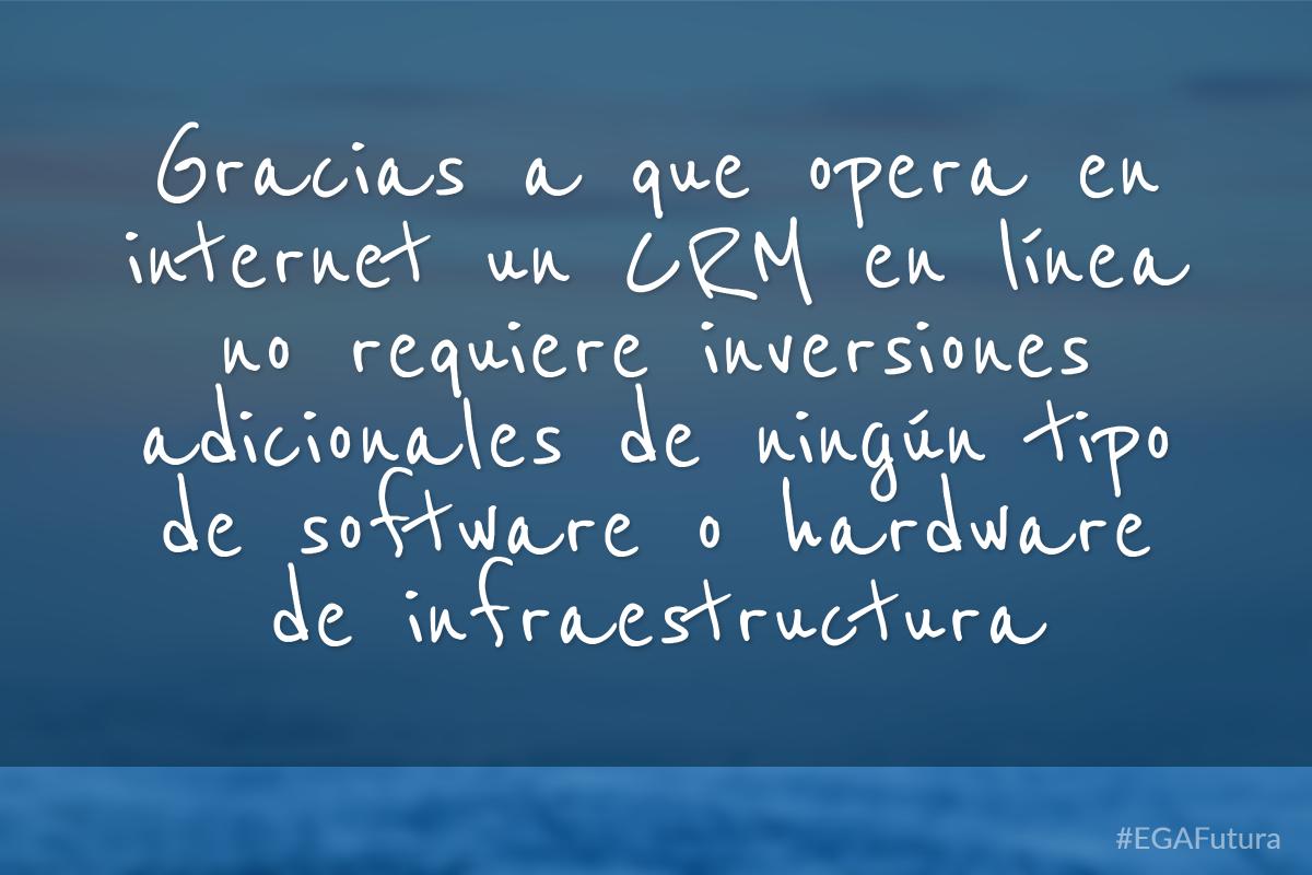 Gracias a que opera en internet un CRM en línea no requiere inversiones adicionales de ningún software o hardware de infraestructura
