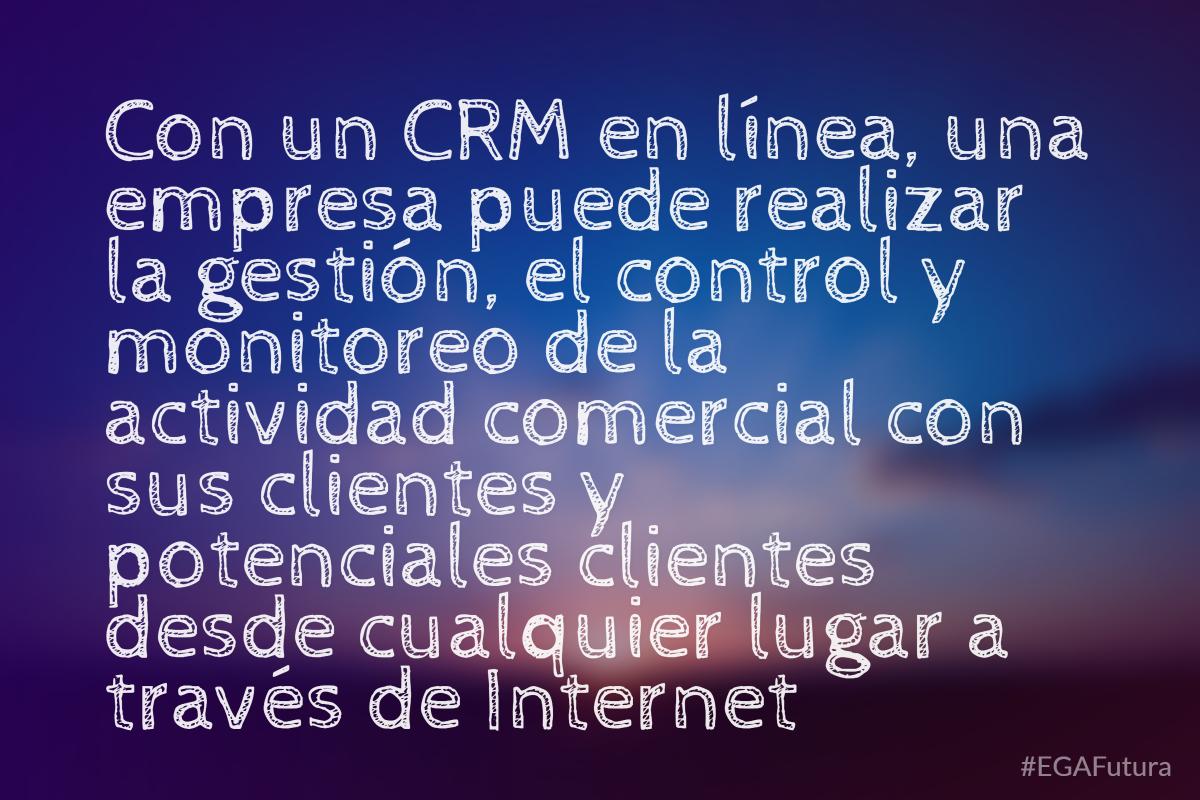 Con un CRM en línea, una empresa puede realizar la gestión, el control y monitoreo de la actividad comercial con sus clientes y potenciales clientes desde cualquier lugar a través de internet
