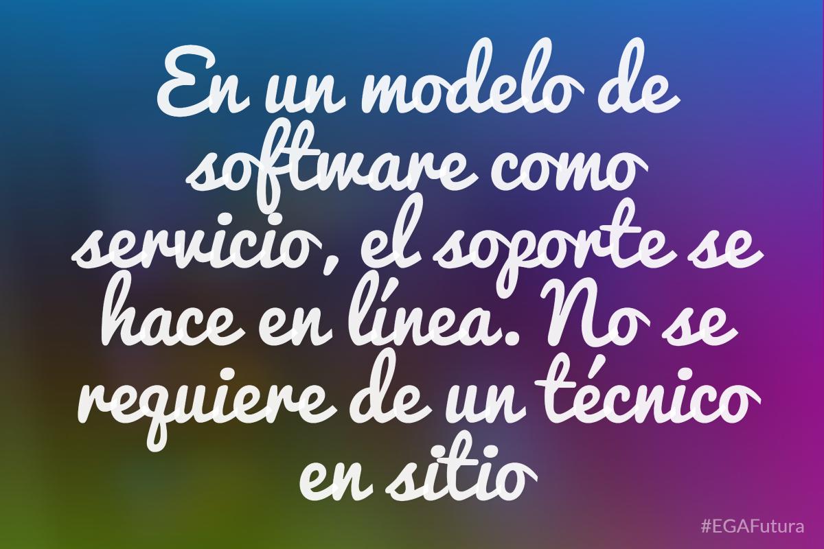 En un modelo de software como servicio, el soporte se hace en línea. No se requiere de un técnico en sitio