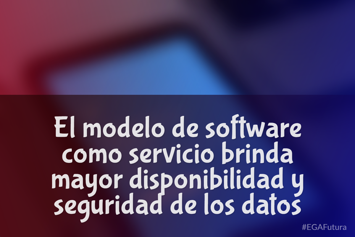 El modelo de software como servicio brinda mayor disponibilidad y seguridad de los datos
