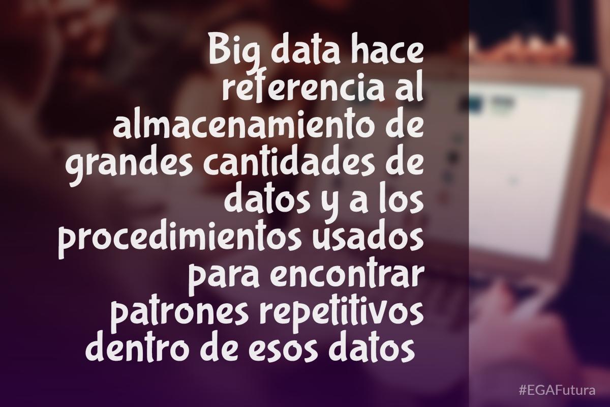 Big data hace referencia al almacenamiento de grandes cantidades de datos y a los procedimientos usados para encontrar patrones repetitivos dentro de esos datos