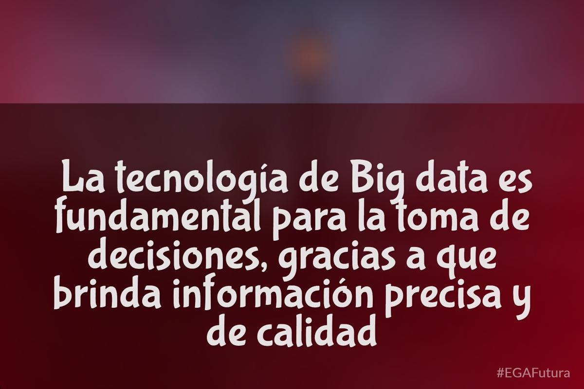 La tecnología de Big data es fundamental a la toma de decisiones, gracias a que brinda información precisa y de calidad