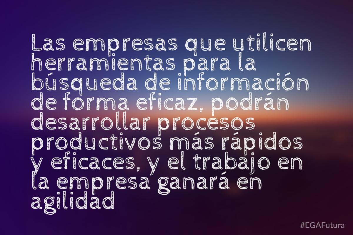 Las empresas que utilicen herramientas para la búsqueda de información de forma eficaz, podrán desarrollar procesos productivos más rápidos y eficaces, y el trabajo en la empresa ganará en agilidad