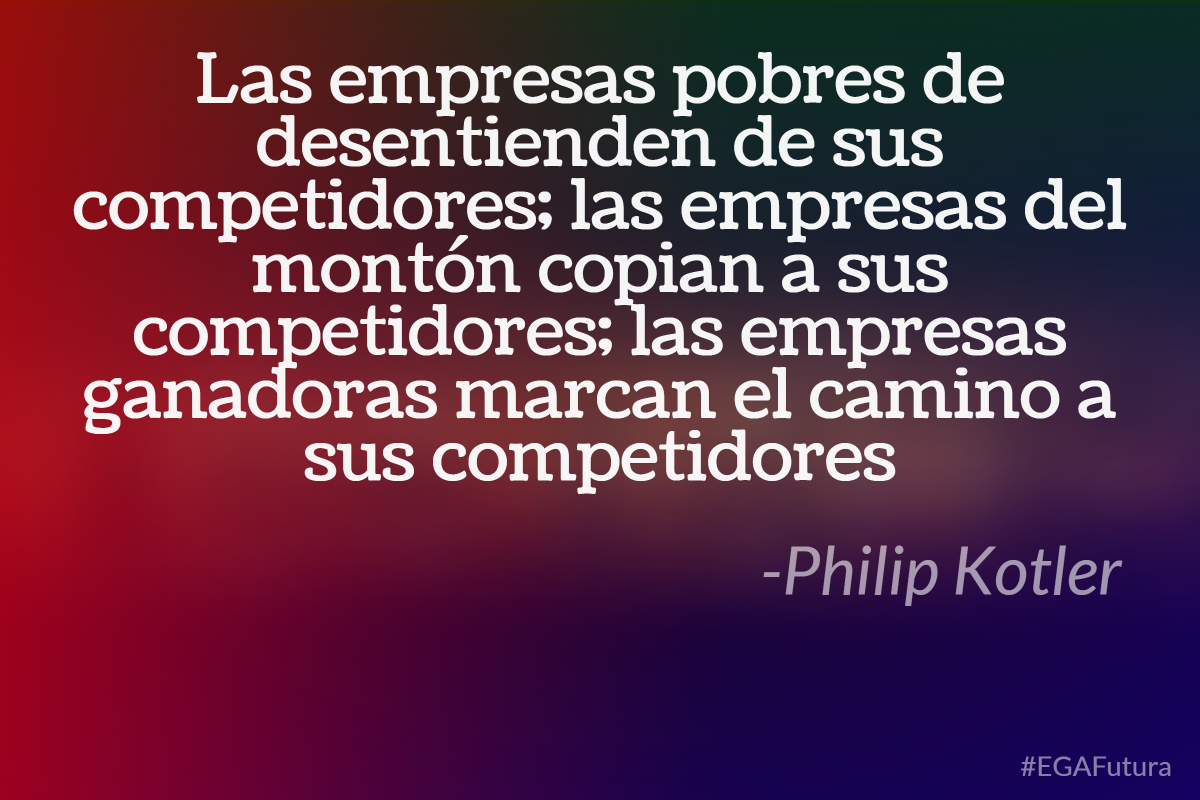 Las empresas pobres de desentienden de sus competidores; las empresas del montón copian a sus competidores; las empresas ganadoras marcan el camino a sus competidores -Philip Kotler