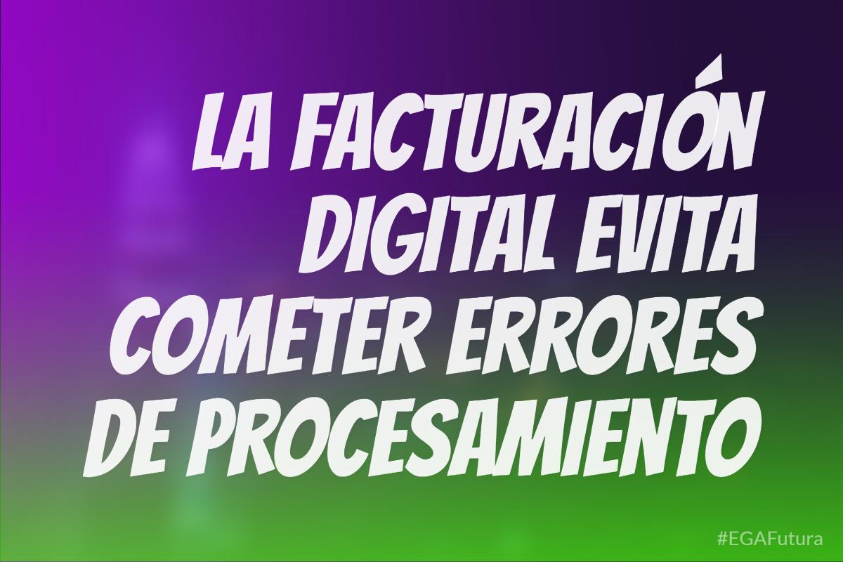 La facturación digital evita cometer errores de procesamiento