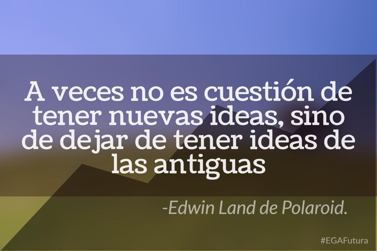 A veces no es cuestión de tener nuevas ideas, sino de dejar de tener ideas de las antiguas- Edwin Land de Polaroid