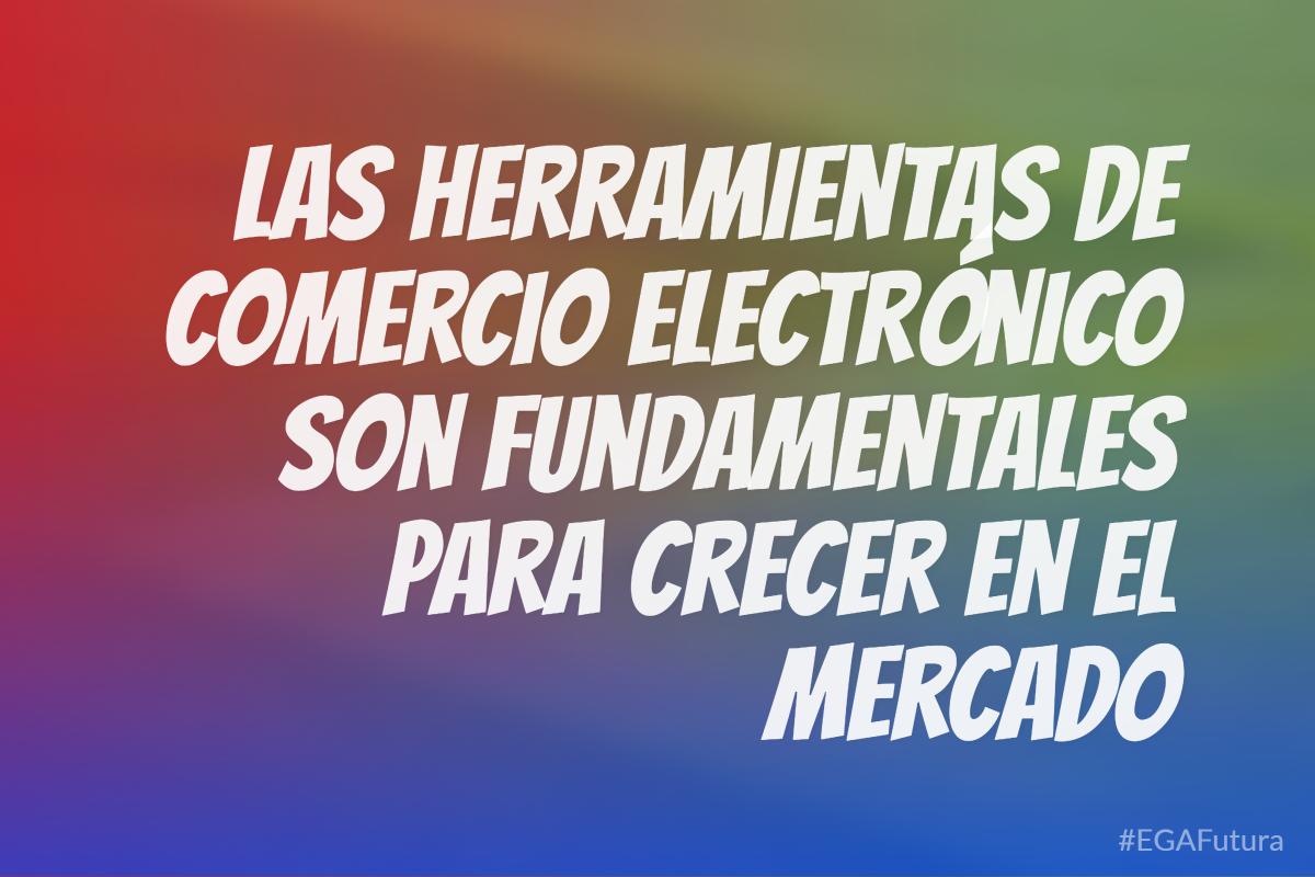 Las herramientas de comercio electrónico son fundamentales para crecer en el mercado