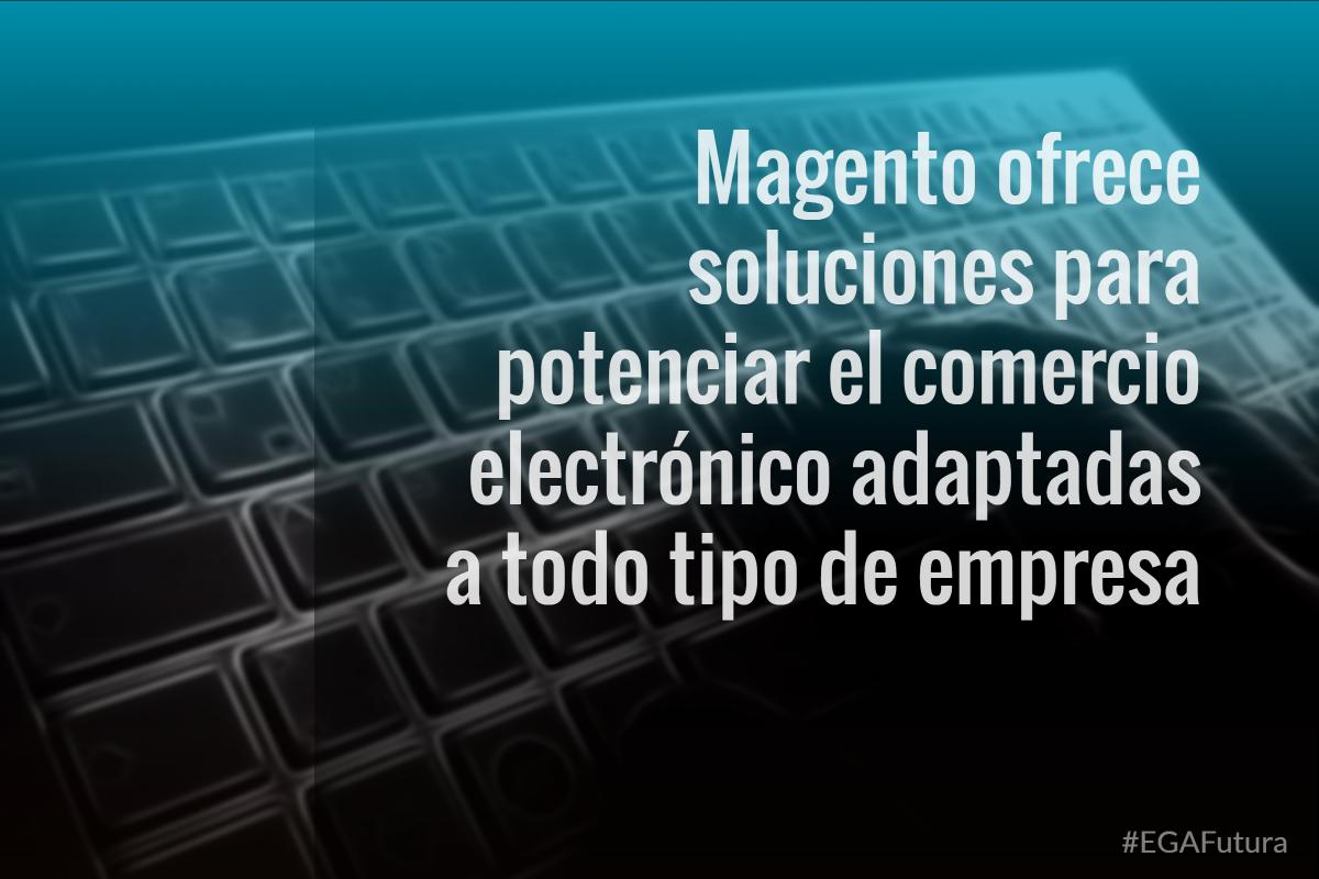 Magento ofrece soluciones para potenciar el comercio electrónico adaptadas a todo tipo de empresa