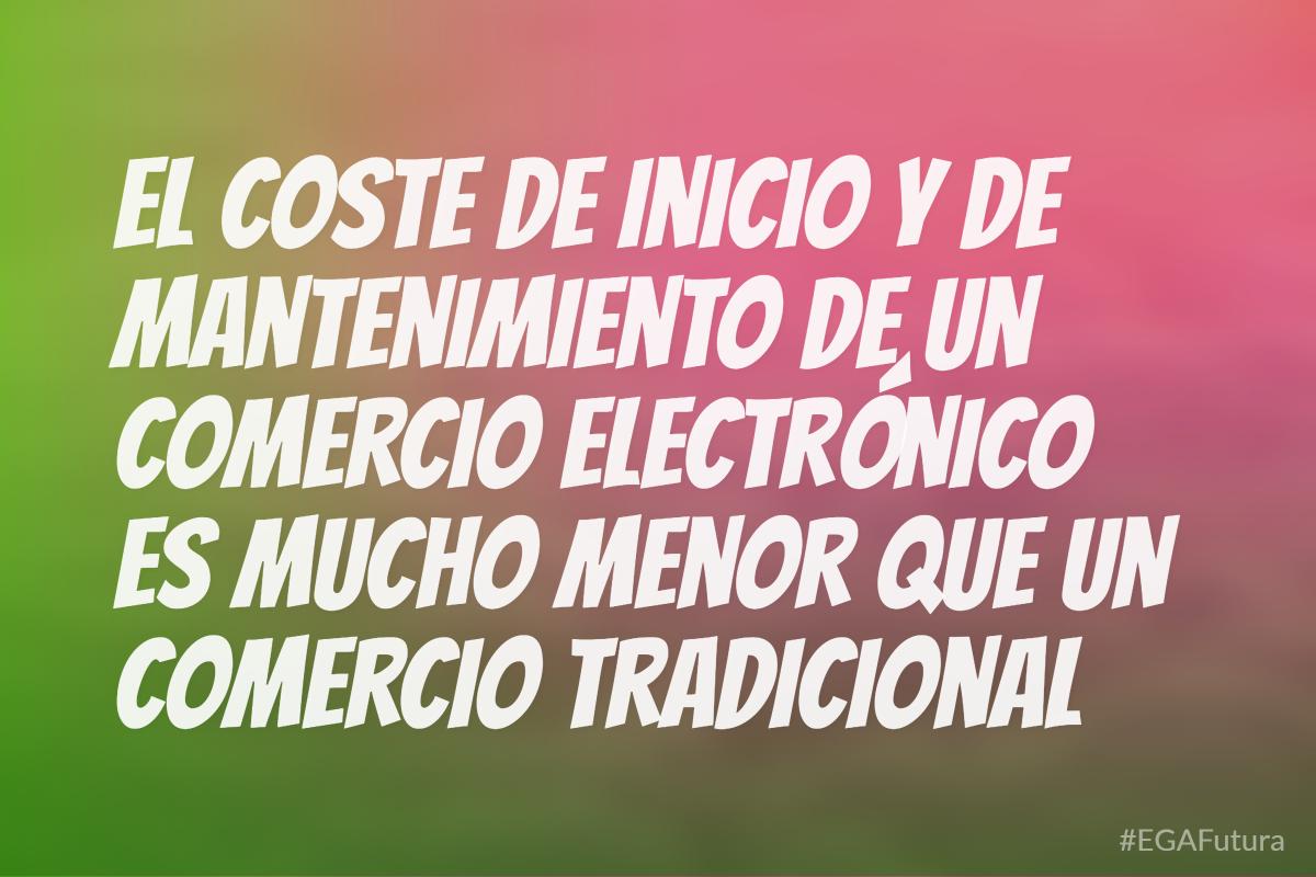 El coste de inicio y de mantenimiento de un comercio electrónico es mucho menor que un comercio tradicional