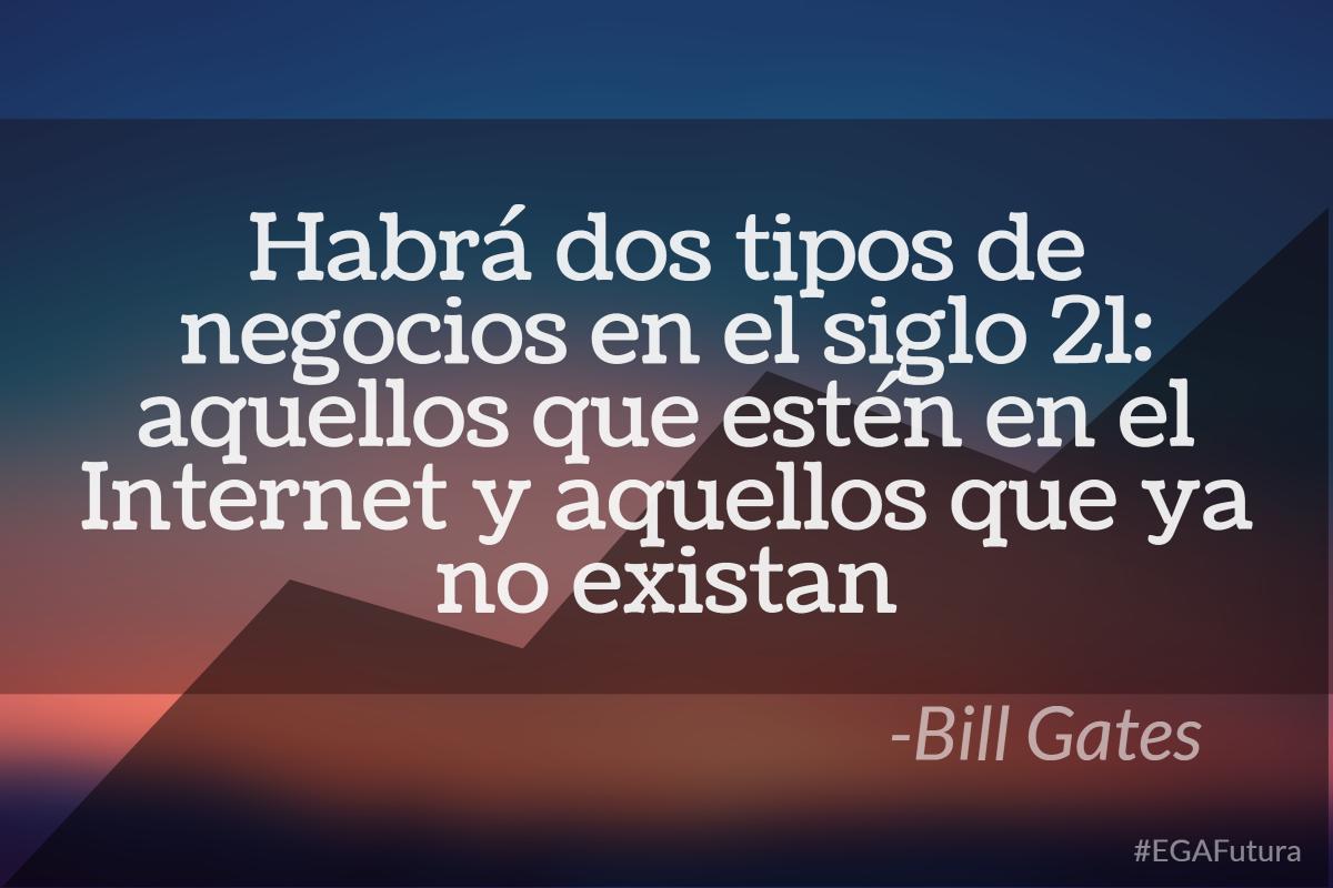 Habrá dos tipos de negocios en el siglo 21: aquellos que estén en el internet y aquellos que ya no existan- Bill Gates